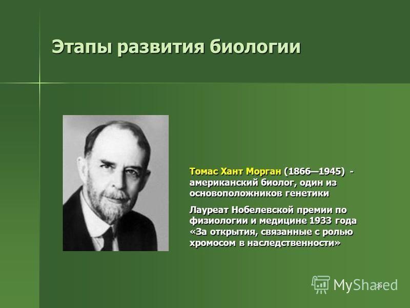 29 Этапы развития биологии Томас Хант Морган (18661945) - американский биолог, один из основоположников генетики Лауреат Нобелевской премии по физиологии и медицине 1933 года «За открытия, связанные с ролью хромосом в наследственности»