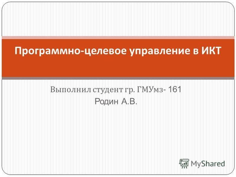 Выполнил студент гр. ГМУмз - 161 Родин А.В. Программно - целевое управление в ИКТ