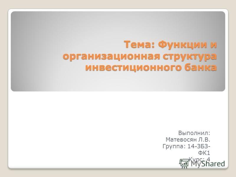 Тема: Функции и организационная структура инвестиционного банка Выполнил: Матевосян Л.В. Группа: 14-ЗБЗ- ФК1 Курс: 4