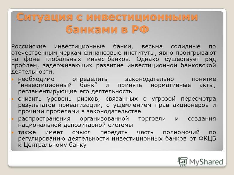 Ситуация с инвестиционными банками в РФ Российские инвестиционные банки, весьма солидные по отечественным меркам финансовые институты, явно проигрывают на фоне глобальных инвестбанков. Однако существует ряд проблем, задерживающих развитие инвестицион