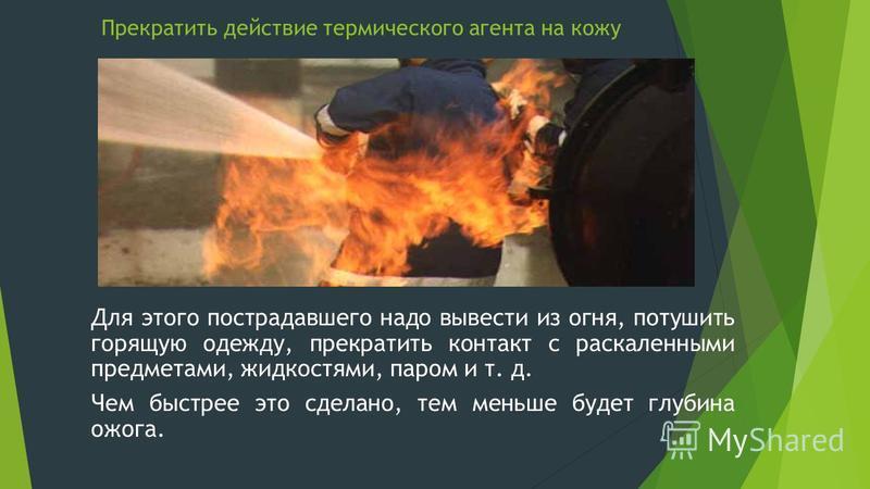 Прекратить действие термического агента на кожу Для этого пострадавшего надо вывести из огня, потушить горящую одежду, прекратить контакт с раскаленными предметами, жидкостями, паром и т. д. Чем быстрее это сделано, тем меньше будет глубина ожога.