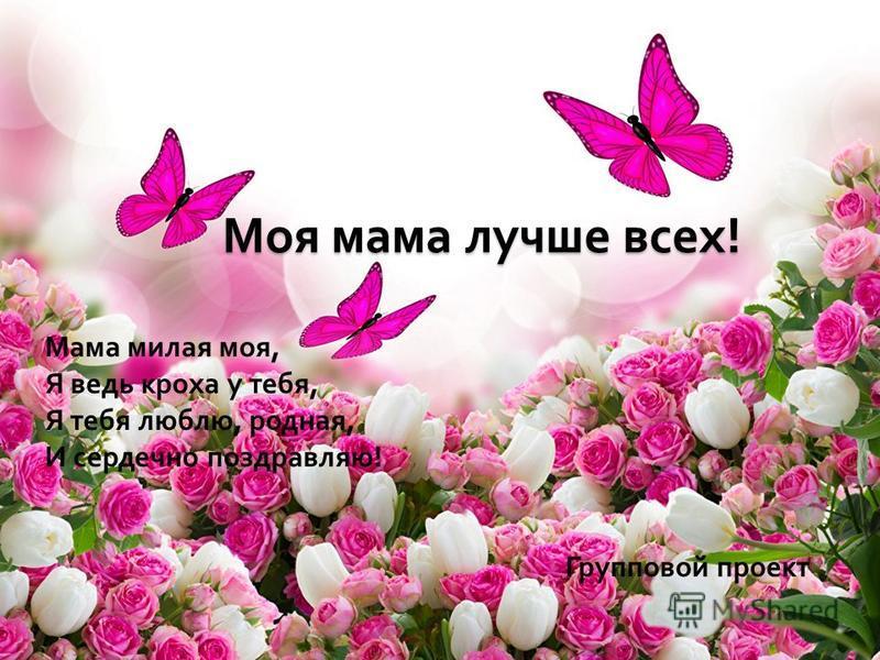 Мама милая моя, Я ведь кроха у тебя, Я тебя люблю, родная, И сердечно поздравляю ! Групповой проект Моя мама лучше всех !