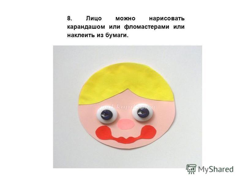 8. Лицо можно нарисовать карандашом или фломастерами или наклеить из бумаги.