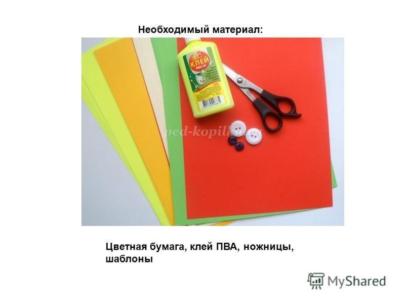 Необходимый материал: Цветная бумага, клей ПВА, ножницы, шаблоны