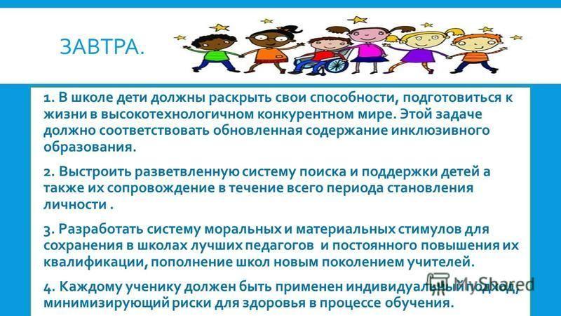 ЗАВТРА. 1. В школе дети должны раскрыть свои способности, подготовиться к жизни в высокотехнологичном конкурентном мире. Этой задаче должно соответствовать обновленная содержание инклюзивного образования. 2. Выстроить разветвленную систему поиска и п