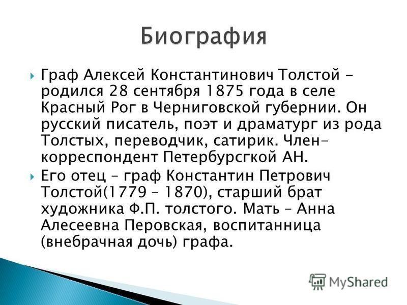Граф Алексей Константинович Толстой - родился 28 сентября 1875 года в селе Красный Рог в Черниговской губернии. Он русский писатель, поэт и драматург из рода Толстых, переводчик, сатирик. Член- корреспондент Петербурсгкой АН. Его отец – граф Констант