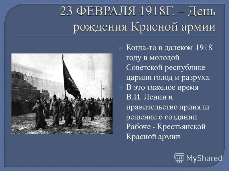Когда-то в далеком 1918 году в молодой Советской республике царили голод и разруха. В это тяжелое время В.И. Ленин и правительство приняли решение о создании Рабоче - Крестьянской Красной армии