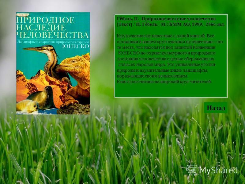 Гёбель, П. Природное наследие человечества [Текст] / П. Гёбель.- М.: БММ АО, 1999.- 256 с.:ил. Кругосветное путешествие с одной книгой. Все остановки в вашем кругосветном путешествии - это те места, что находятся под защитой Конвенции ЮНЕСКО по охран