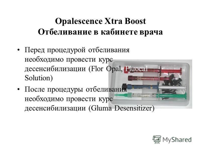 Opalescence Xtra Boost Отбеливание в кабинете врача Перед процедурой отбеливания необходимо провести курс десенсибилизации (Flor Opal, Fluocal Solution) После процедуры отбеливания необходимо провести курс десенсибилизации (Gluma Desensitizer)