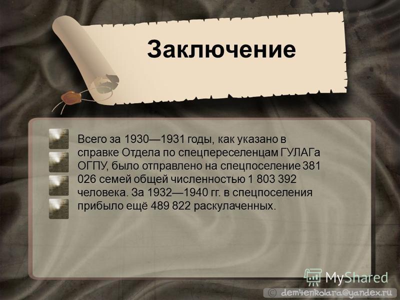 Заключение Всего за 19301931 годы, как указано в справке Отдела по спецпереселенцам ГУЛАГа ОГПУ, было отправлено на спецпоселение 381 026 семей общей численностью 1 803 392 человека. За 19321940 гг. в спецпоселения прибыло ещё 489 822 раскулаченных.