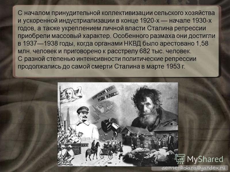 С началом принудительной коллективизации сельского хозяйства и ускоренной индустриализации в конце 1920-х начале 1930-х годов, а также укреплением личной власти Сталина репрессии приобрели массовый характер. Особенного размаха они достигли в 19371938