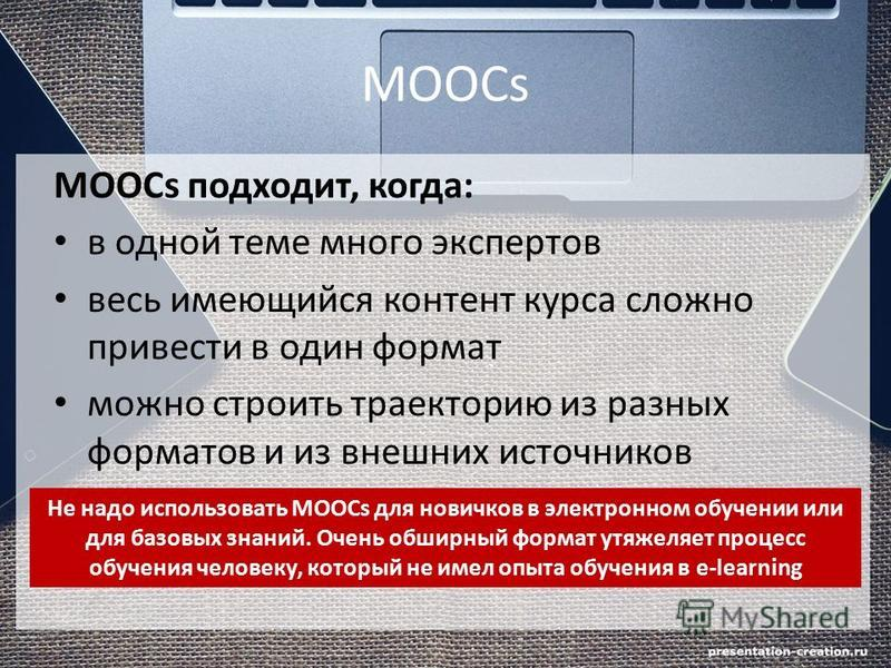 MOOCs MOOCs подходит, когда: в одной теме много экспертов весь имеющийся контент курса сложно привести в один формат можно строить траекторию из разных форматов и из внешних источников Не надо использовать MOOCs для новичков в электронном обучении ил