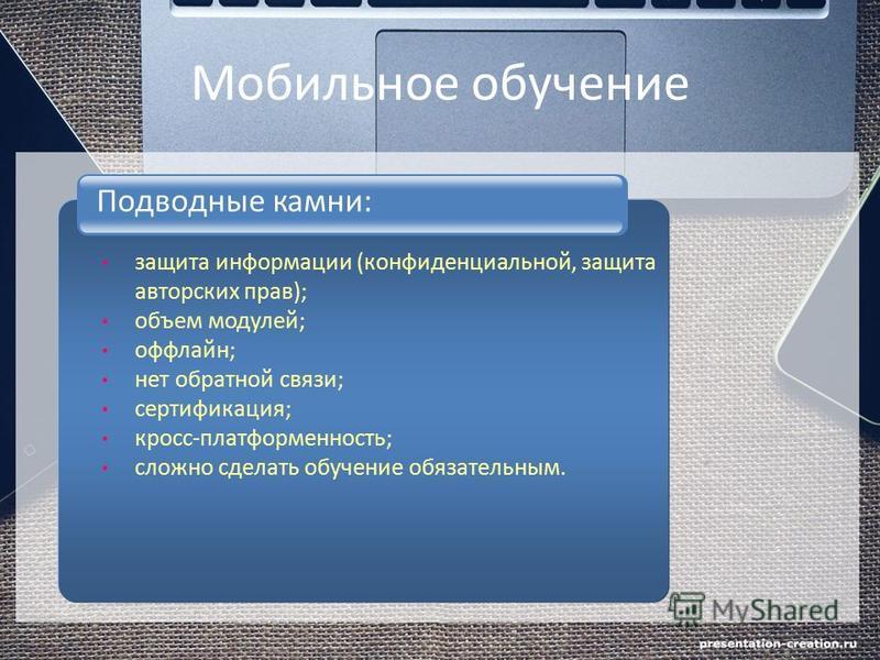 Мобильное обучение Подводные камни: защита информации (конфиденциальной, защита авторских прав); объем модулей; оффлайн; нет обратной связи; сертификация; кросс-платформенность; сложно сделать обучение обязательным.