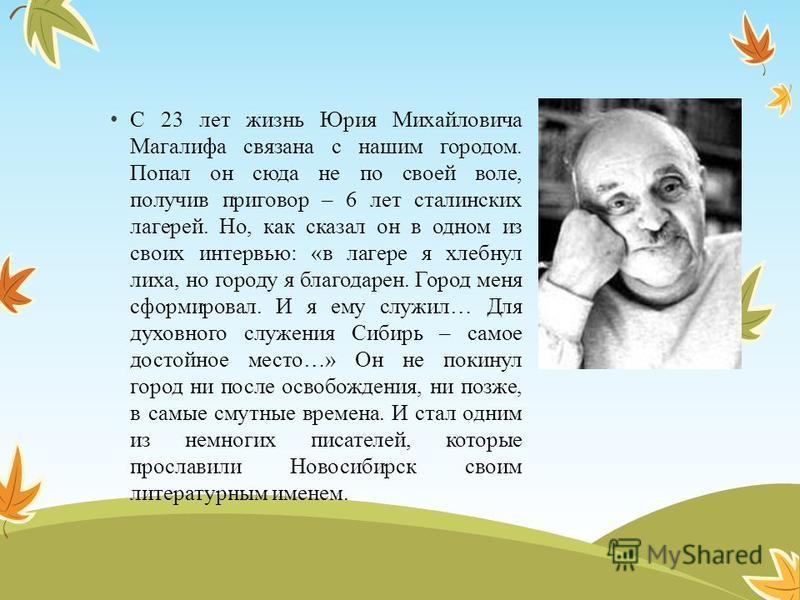 С 23 лет жизнь Юрия Михайловича Магалифа связана с нашим городом. Попал он сюда не по своей воле, получив приговор – 6 лет сталинских лагерей. Но, как сказал он в одном из своих интервью: «в лагере я хлебнул лиха, но городу я благодарен. Город меня с