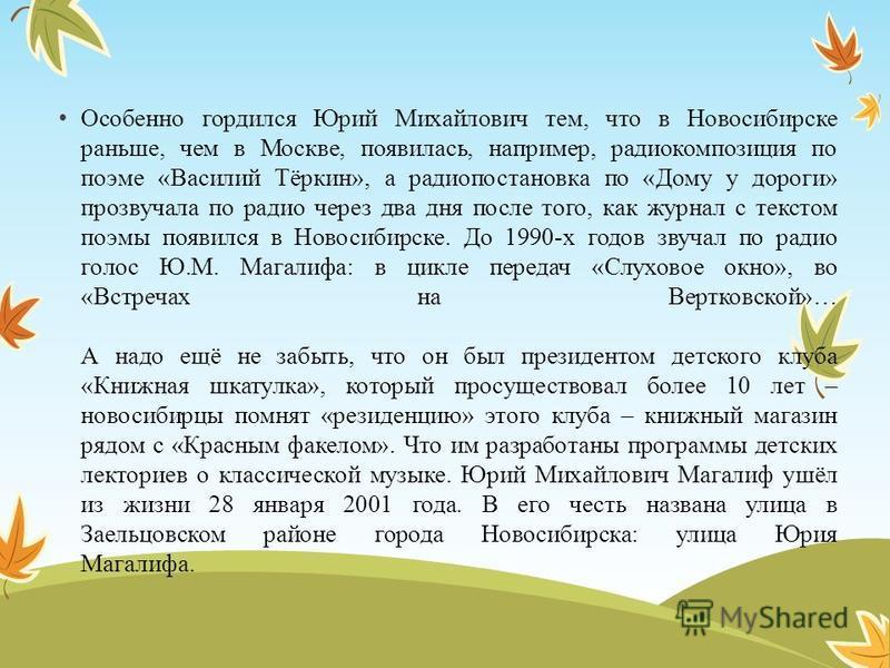Особенно гордился Юрий Михайлович тем, что в Новосибирске раньше, чем в Москве, появилась, например, радиокомпозиция по поэме «Василий Тёркин», а радиопостановка по «Дому у дороги» прозвучала по радио через два дня после того, как журнал с текстом по