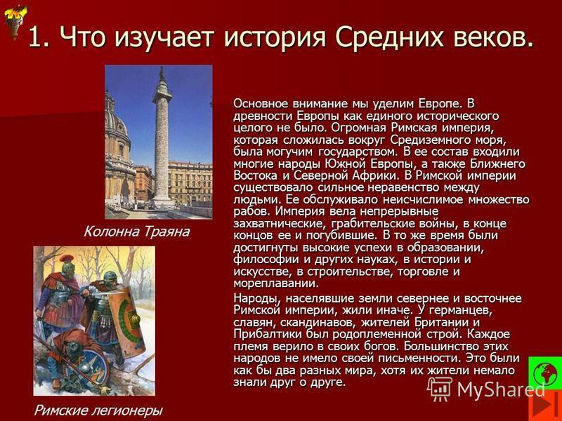 1. Что изучает история Средних веков. Основное внимание мы уделим Европе. В древности Европы как единого исторического целого не было. Огромная Римская империя, которая сложилась вокруг Средиземного моря, была могучим государством. В ее состав входил