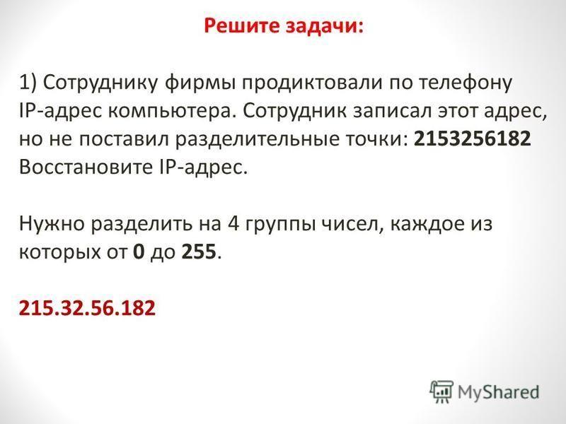 Решите задачи: 1) Сотруднику фирмы продиктовали по телефону IP-адрес компьютера. Сотрудник записал этот адрес, но не поставил разделительные точки: 2153256182 Восстановите IP-адрес. Нужно разделить на 4 группы чисел, каждое из которых от 0 до 255. 21