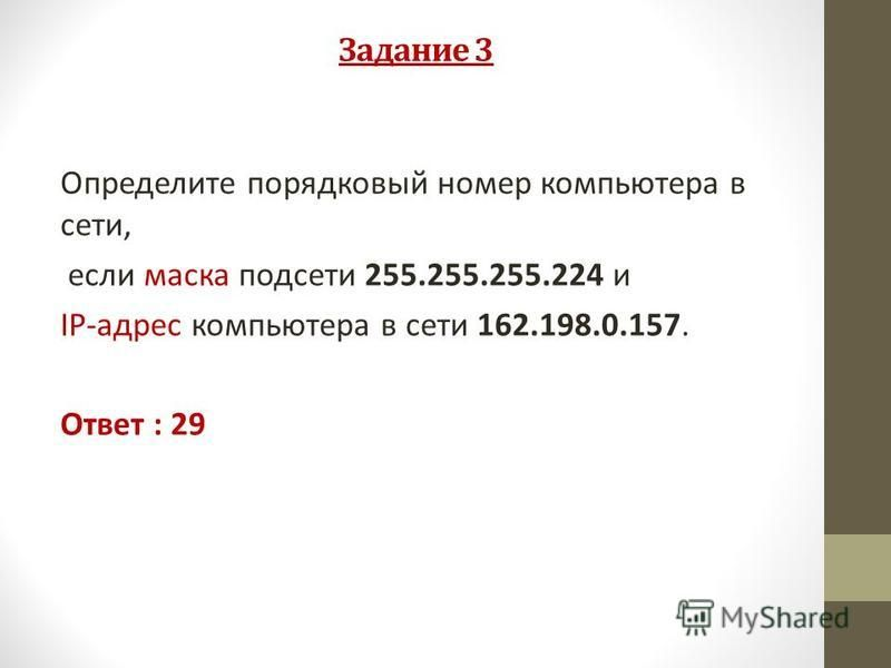 Задание 3 Определите порядковый номер компьютера в сети, если маска подсети 255.255.255.224 и IP-адрес компьютера в сети 162.198.0.157. Ответ : 29