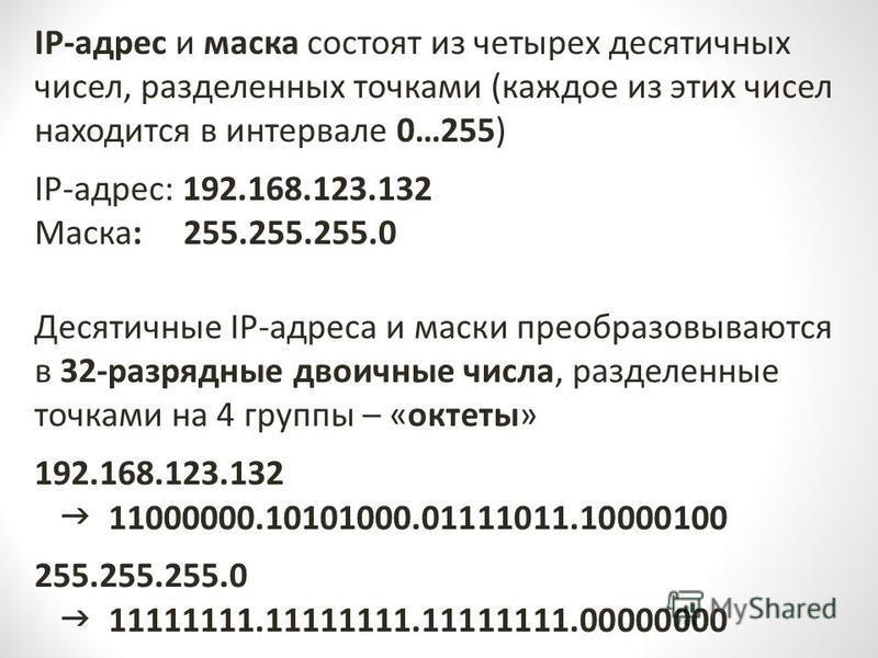 IP-адрес и маска состоят из четырех десятичных чисел, разделенных точками (каждое из этих чисел находится в интервале 0…255) IP-адрес: 192.168.123.132 Маска: 255.255.255.0 Десятичные IP-адреса и маски преобразовываются в 32-разрядные двоичные числа,