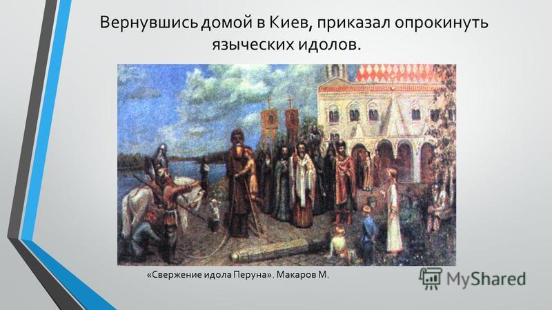 Вернувшись домой в Киев, приказал опрокинуть языческих идолов. «Свержение идола Перуна». Макаров М.