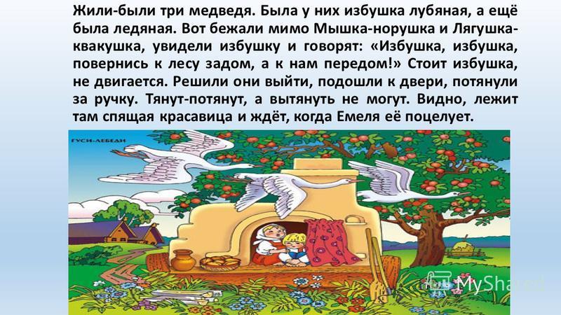 Жили-были три медведя. Была у них избушка лубяная, а ещё была ледяная. Вот бежали мимо Мышка-норушка и Лягушка- квакушка, увидели избушку и говорят: «Избушка, избушка, повернись к лесу задом, а к нам передом!» Стоит избушка, не двигается. Решили они