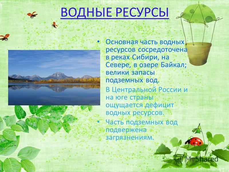 ВОДНЫЕ РЕСУРСЫ Основная часть водных ресурсов сосредоточена в реках Сибири, на Севере, в озере Байкал; велики запасы подземных вод. В Центральной России и на юге страны ощущается дефицит водных ресурсов. Часть подземных вод подвержена загрязнениям.