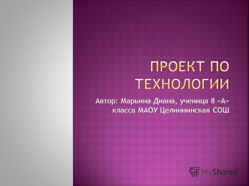 Автор: Марьина Диана, ученица 8 «А» класса МАОУ Целиннинская СОШ