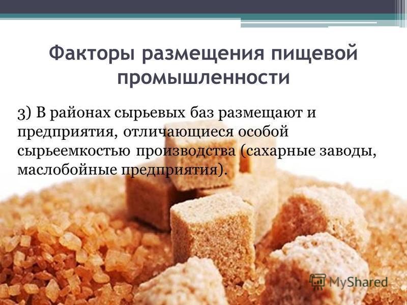 Факторы размещения пищевой промышленности 3) В районах сырьевых баз размещают и предприятия, отличающиеся особой сырье емкостью производства (сахарные заводы, маслобойные предприятия).