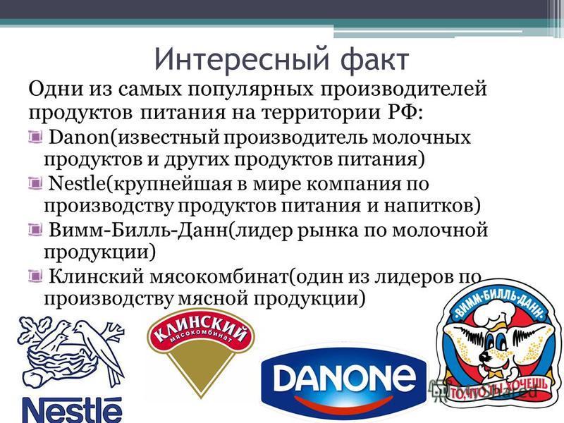 Интересный факт Одни из самых популярных производителей продуктов питания на территории РФ: Danon(известный производитель молочных продуктов и других продуктов питания) Nestle(крупнейшая в мире компания по производству продуктов питания и напитков) В