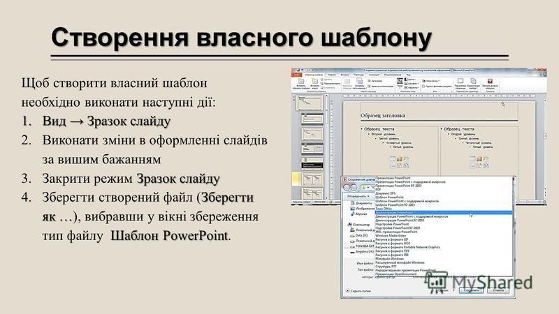 Створення власного шаблону Щоб створити власний шаблон необхідно виконати наступні дії: 1.Вид Зразок слайду 2.Виконати зміни в оформленні слайдів за вишим бажанням Зразок слайду 3.Закрити режим Зразок слайду Зберегти як … Шаблон PowerPoint 4.Зберегти