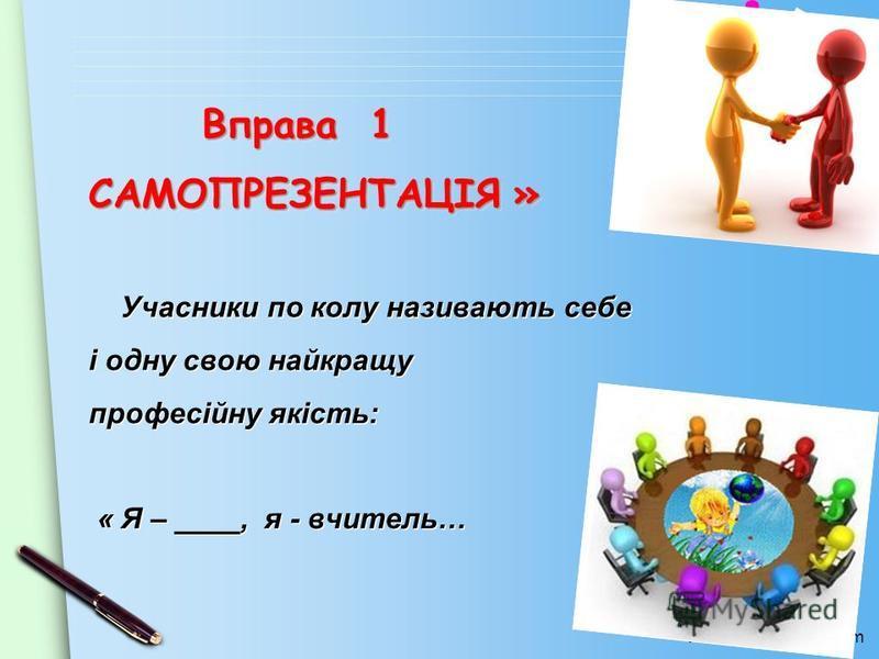 www.themegallery.com Вправа 1 « САМОПРЕЗЕНТАЦІЯ » Вправа 1 « САМОПРЕЗЕНТАЦІЯ » Учасники по колу називають себе і одну свою найкращу професійну якість: « Я – ____, я - вчитель…