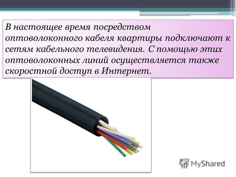 В настоящее время посредством оптоволоконного кабеля квартиры подключают к сетям кабельного телевидения. С помощью этих оптоволоконных линий осуществляется также скоростной доступ в Интернет.