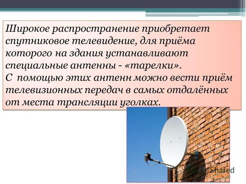 Широкое распространение приобретает спутниковое телевидение, для приёма которого на здания устанавливают специальные антенны - «тарелки». С помощью этих антенн можно вести приём телевизионных передач в самых отдалённых от места трансляции уголках.