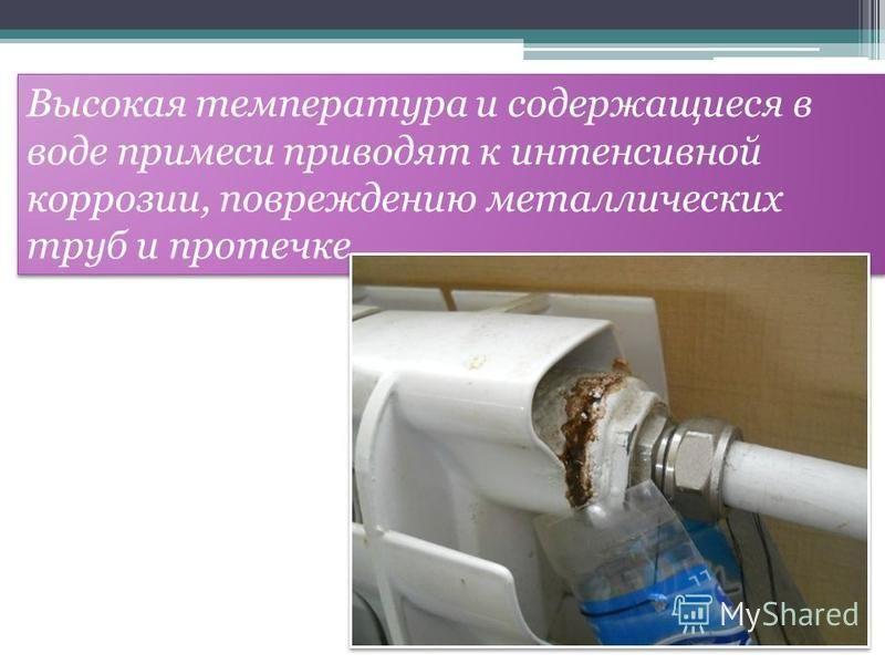 Высокая температура и содержащиеся в воде примеси приводят к интенсивной коррозии, повреждению металлических труб и протечке.