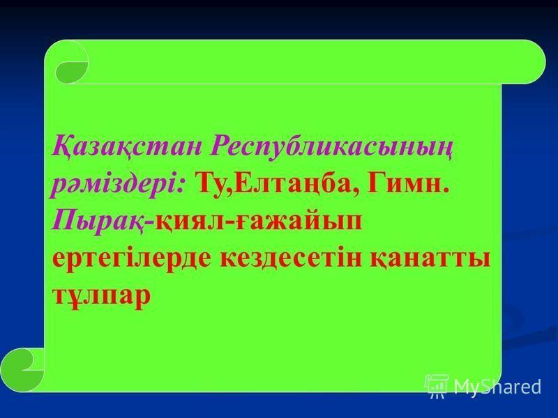 Қазақстан Республикасының рәміздері: Ту,Елтаңба, Гимн. Пырақ-қиял-ғажайып ертегілерде кездесетін қанатты тұлпар