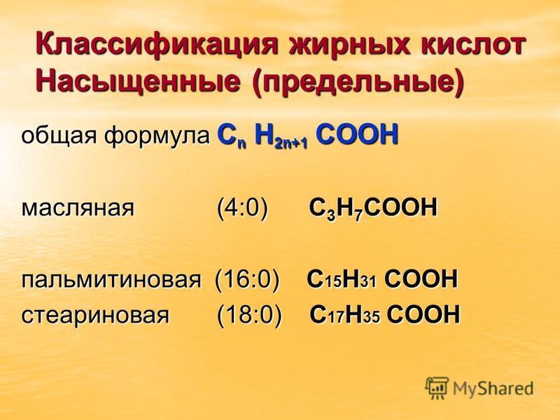 Классификация жирных кислот Насыщенные (предельные) общая формула С n H 2n+1 COOH масляная (4:0) С 3 Н 7 СООН пальмитиновая (16:0) С 15 Н 31 СООН стеариновая (18:0) С 17 Н 35 СООН
