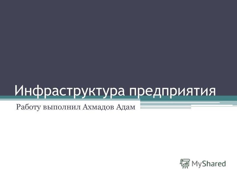 Инфраструктура предприятия Работу выполнил Ахмадов Адам