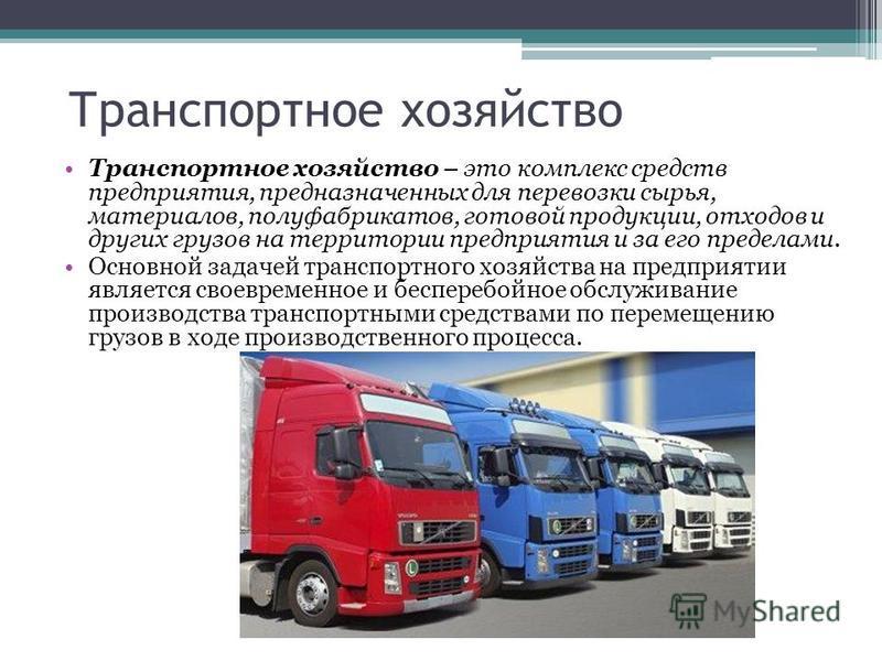 Транспортное хозяйство Транспортное хозяйство – это комплекс средств предприятия, предназначенных для перевозки сырья, материалов, полуфабрикатов, готовой продукции, отходов и других грузов на территории предприятия и за его пределами. Основной задач