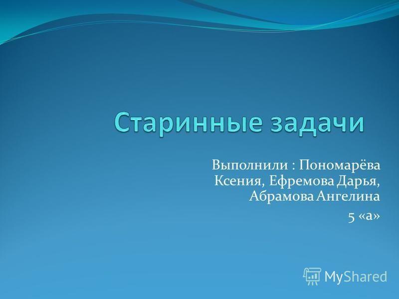 Выполнили : Пономарёва Ксения, Ефремова Дарья, Абрамова Ангелина 5 «а»