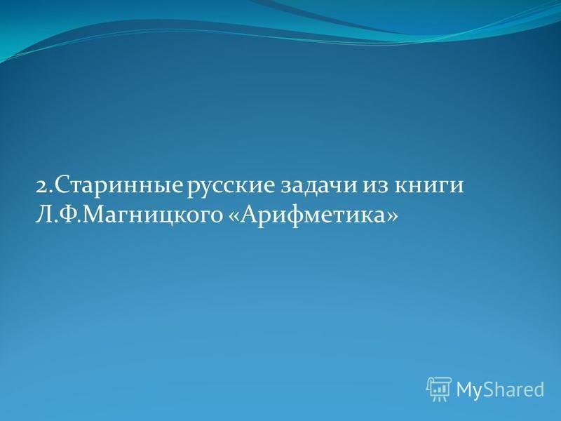 2. Старинные русские задачи из книги Л.Ф.Магницкого «Арифметика»