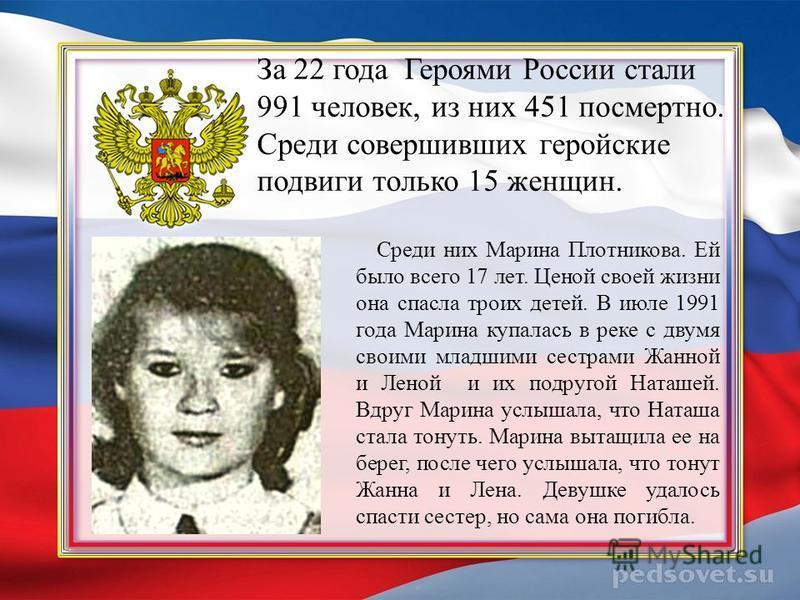 За 22 года Героями России стали 991 человек, из них 451 посмертно. Среди совершивших геройские подвиги только 15 женщин. Среди них Марина Плотникова. Ей было всего 17 лет. Ценой своей жизни она спасла троих детей. В июле 1991 года Марина купалась в р