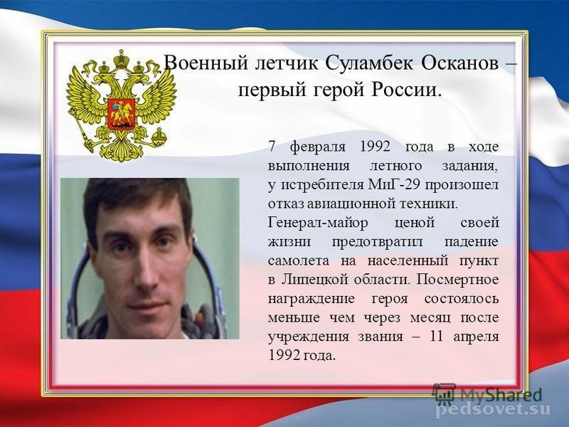 Военный летчик Суламбек Осканов – первый герой России. 7 февраля 1992 года в ходе выполнения летного задания, у истребителя МиГ-29 произошел отказ авиационной техники. Генерал-майор ценой своей жизни предотвратил падение самолета на населенный пункт