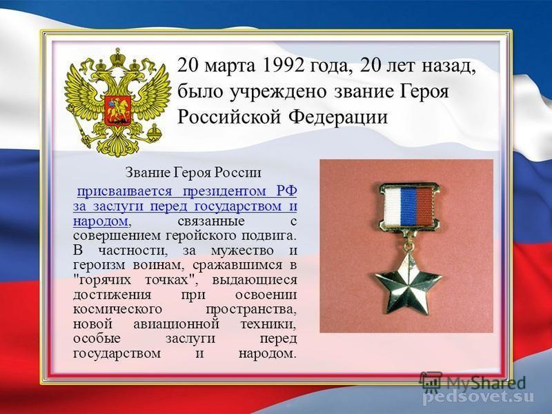20 марта 1992 года, 20 лет назад, было учреждено звание Героя Российской Федерации Звание Героя России присваивается президентом РФ за заслуги перед государством и народом, связанные с совершением геройского подвига. В частности, за мужество и героиз