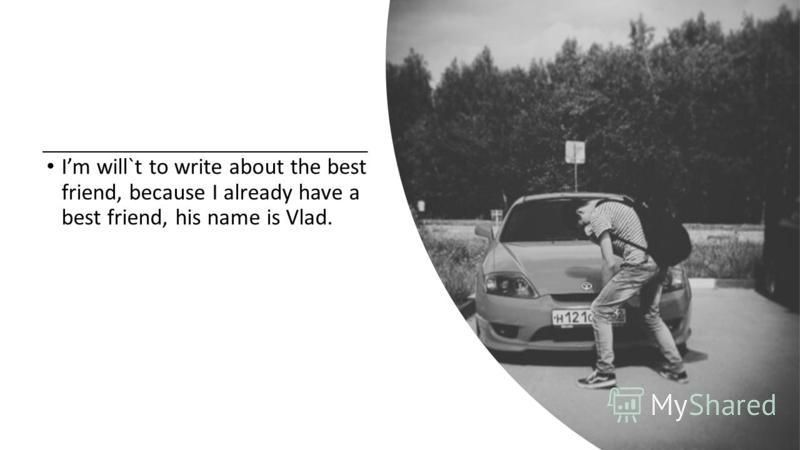 Im will`t to write about the best friend, because I already have a best friend, his name is Vlad.