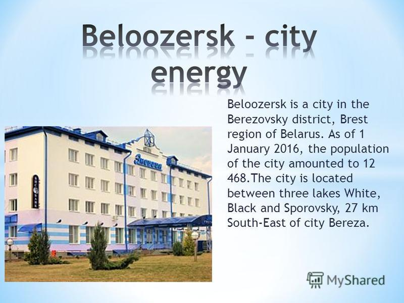 Beloozersk is a city in the Berezovsky district, Brest region of Belarus. As of 1 January 2016, the population of the city amounted to 12 468.The city is located between three lakes White, Black and Sporovsky, 27 km South-East of city Bereza.