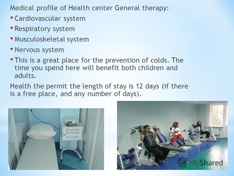 Medical profile of Health center General therapy: Cardiovascular system Respiratory system Musculoskeletal system Nervous system This is a great place for the prevention of colds. The time you spend here will benefit both children and adults. Health