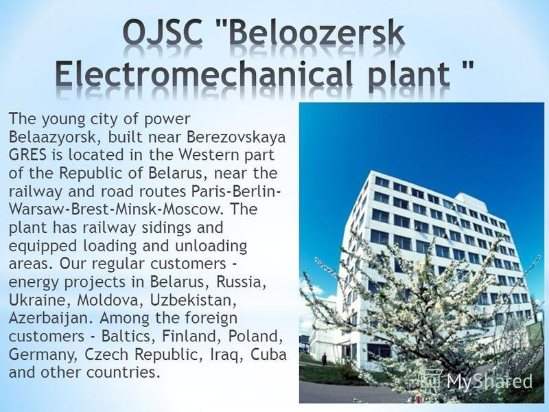 The young city of power Belaazyorsk, built near Berezovskaya GRES is located in the Western part of the Republic of Belarus, near the railway and road routes Paris-Berlin- Warsaw-Brest-Minsk-Moscow. The plant has railway sidings and equipped loading