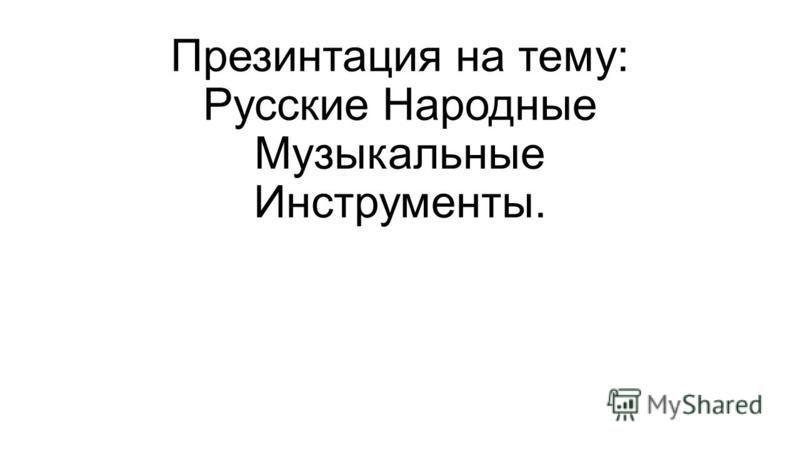 Презинтация на тему: Русские Народные Музыкальные Инструменты.