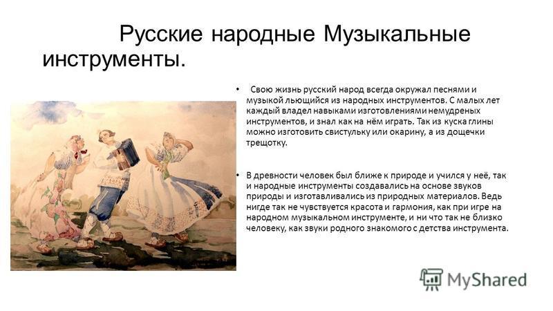Русские народные Музыкальные инструменты. Свою жизнь русский народ всегда окружал песнями и музыкой льющийся из народных инструментов. С малых лет каждый владел навыками изготовлениями немудреных инструментов, и знал как на нём играть. Так из куска г