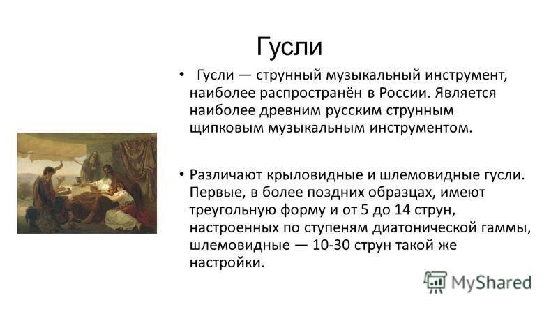 Гусли Гусли струнный музыкальный инструмент, наиболее распространён в России. Является наиболее древним русским струнным щипковым музыкальным инструментом. Различают крыловидные и шлемовидные гусли. Первые, в более поздних образцах, имеют треугольную